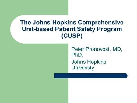 The Johns Hopkins Comprehensive Unit-based Patient Safety Program (CUSP) Peter Pronovost, MD, PhD, Johns Hopkins Univeristy.