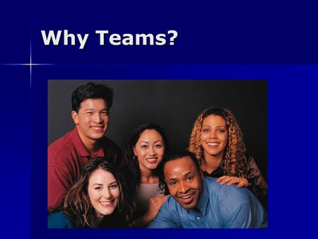 Why Teams?. Teams Outperform individuals acting alone or in groups Outperform individuals acting alone or in groups Often necessary to lead deep and lasting.