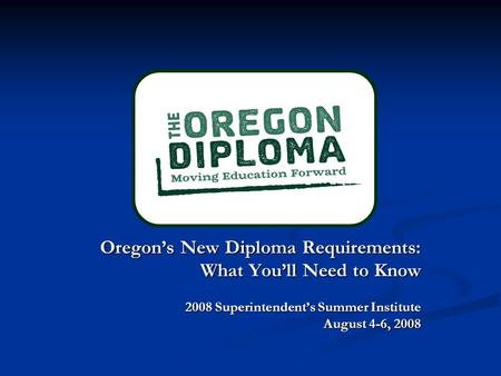 Oregon's New Diploma Requirements: Oregon's New Diploma Requirements: What You'll Need to Know 2008 Superintendent's Summer Institute August 4-6, 2008.
