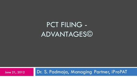 PCT FILING - ADVANTAGES© Dr. S. Padmaja, Managing Partner, iProPAT June 21, 2012.