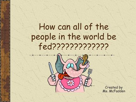 How can all of the people in the world be fed????????????? Created by Ms. McFadden.
