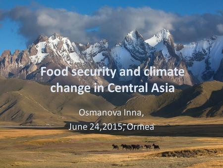 Food security and climate change in Central Asia Osmanova Inna, June 24,2015, Ormea.