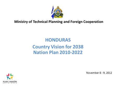 Ministry of Technical Planning and Foreign Cooperation HONDURAS Country Vision for 2038 Nation Plan 2010-2022 November 8 - 9, 2012.