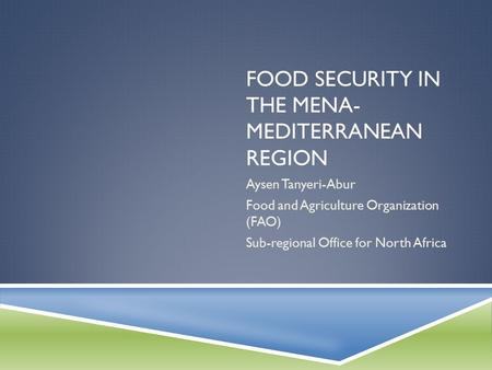 FOOD SECURITY IN THE MENA- MEDITERRANEAN REGION Aysen Tanyeri-Abur Food and Agriculture Organization (FAO) Sub-regional Office for North Africa.