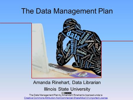 The Data Management Plan Amanda Rinehart, Data Librarian Illinois State University The Data Management Plan by Amanda K Rinehart is licensed under a Creative.