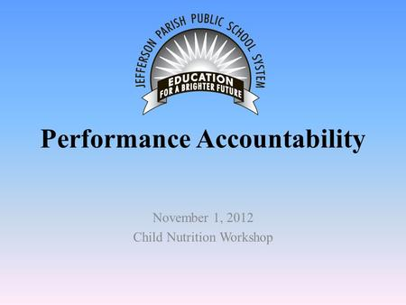 Performance Accountability November 1, 2012 Child Nutrition Workshop.