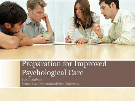 Preparation for Improved Psychological Care Sue Chambers Senior Lecturer, Staffordshire University.