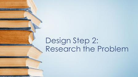 Design Step 2: Research the Problem. Knowledge Base Does a similar product already exist? Are there regulatory and standards issues? –intellectual property.