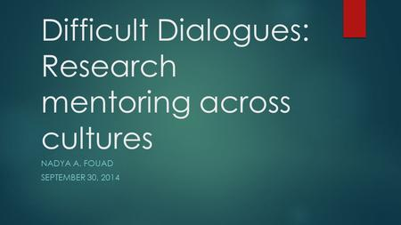 Difficult Dialogues: Research mentoring across cultures NADYA A. FOUAD SEPTEMBER 30, 2014.