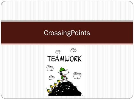 CrossingPoints. What is teamwork? Teamwork: Simply stated, it is less me and more we. TEAM = Together Everyone Achieves More Coming together, sharing.