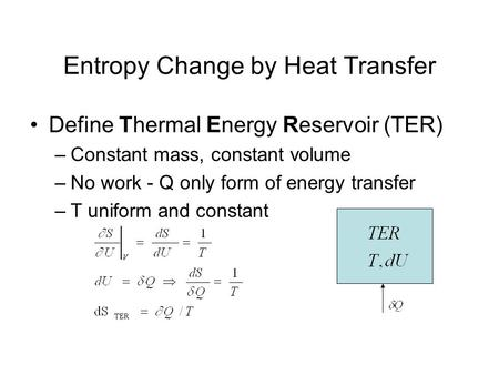 Entropy Change by Heat Transfer Define Thermal Energy Reservoir (TER) –Constant mass, constant volume –No work - Q only form of energy transfer –T uniform.