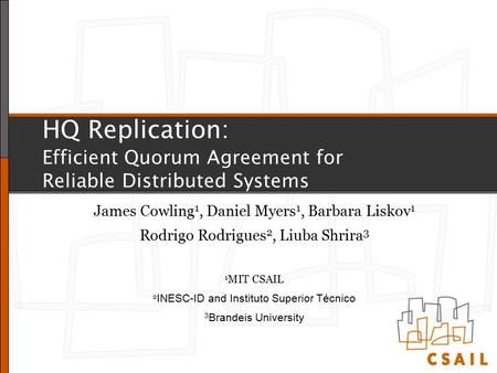 HQ Replication: Efficient Quorum Agreement for Reliable Distributed Systems James Cowling 1, Daniel Myers 1, Barbara Liskov 1 Rodrigo Rodrigues 2, Liuba.