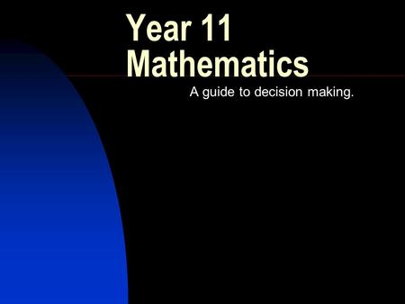 Year 11 Mathematics A guide to decision making.. Introduction Overview of the mathematics courses Who are the courses suitable for.