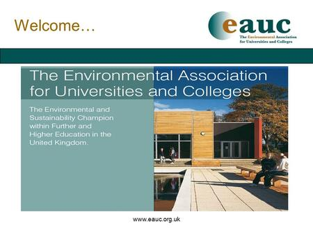 Www.eauc.org.uk Welcome…. www.eauc.org.uk Background… Established 1996 - now a charitable company Over 200 Members in Further & Higher Education New Associate.