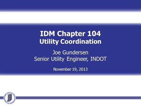 IDM Chapter 104 Utility Coordination Joe Gundersen Senior Utility Engineer, INDOT November 19, 2013.