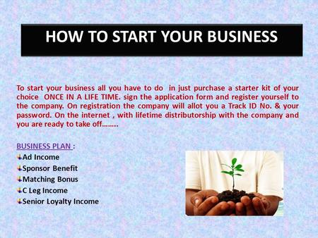 HOW TO START YOUR BUSINESS To start your business all you have to do in just purchase a starter kit of your choice ONCE IN A LIFE TIME. sign the application.