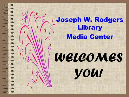 Joseph W. Rodgers Library Media Center WELCOMES YOU!