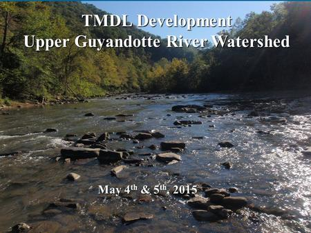 TMDL Development Upper Guyandotte River Watershed May 4 th & 5 th, 2015.