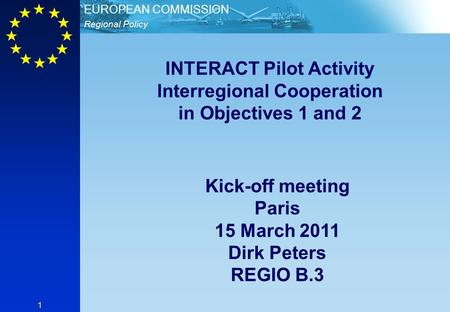 Regional Policy EUROPEAN COMMISSION 1 INTERACT Pilot Activity Interregional Cooperation in Objectives 1 and 2 Kick-off meeting Paris 15 March 2011 Dirk.