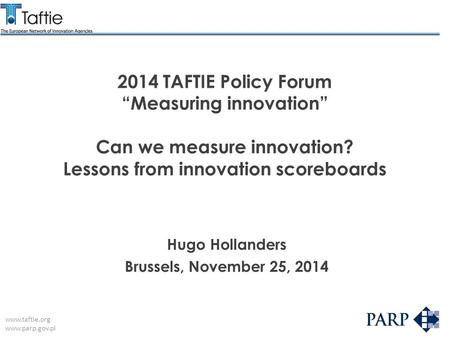 "Www.taftie.org www.parp.gov.pl 2014 TAFTIE Policy Forum ""Measuring innovation"" Can we measure innovation? Lessons from innovation scoreboards Hugo Hollanders."