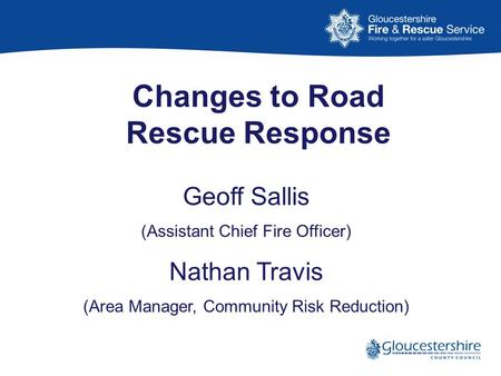 Changes to Road Rescue Response Geoff Sallis (Assistant Chief Fire Officer) Nathan Travis (Area Manager, Community Risk Reduction)