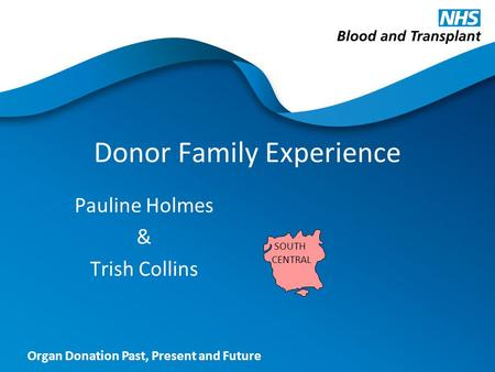 Organ Donation Past, Present and Future Donor Family Experience Pauline Holmes & Trish Collins SOUTH CENTRAL.