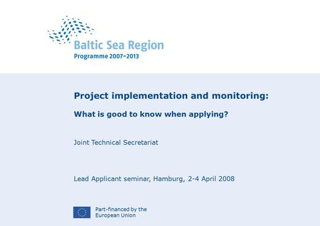 Part-financed by the European Union Project implementation and monitoring: What is good to know when applying? Joint Technical Secretariat Lead Applicant.