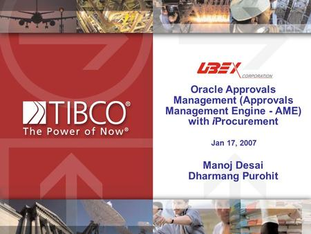 Oracle Approvals Management (Approvals Management Engine - AME) with iProcurement Jan 17, 2007 Manoj Desai Dharmang Purohit.