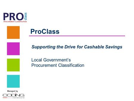 Managed by ProClass Supporting the Drive for Cashable Savings Local Government's Procurement Classification.