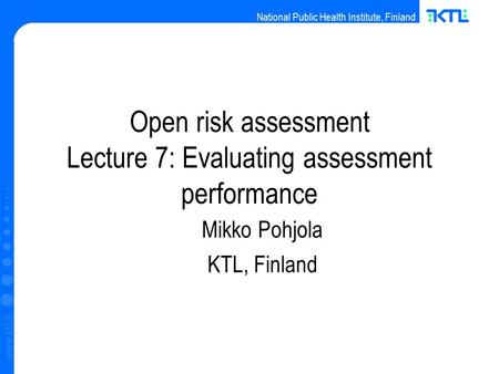 National Public Health Institute, Finland www.ktl.fi Open risk assessment Lecture 7: Evaluating assessment performance Mikko Pohjola KTL, Finland.