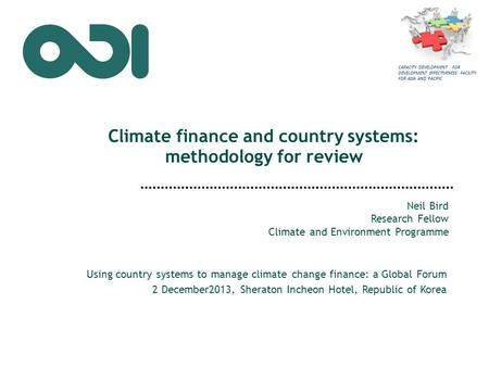 Climate finance and country systems: methodology for review Neil Bird Research Fellow Climate and Environment Programme Using country systems to manage.