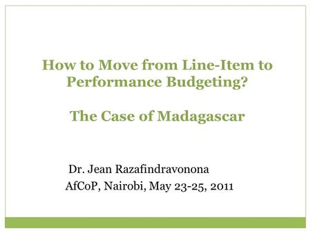 How to Move from Line-Item to Performance Budgeting? The Case of Madagascar Dr. Jean Razafindravonona AfCoP, Nairobi, May 23-25, 2011.