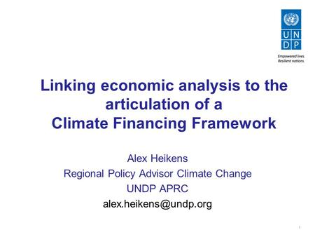 1 Linking economic analysis to the articulation of a Climate Financing Framework Alex Heikens Regional Policy Advisor Climate Change UNDP APRC