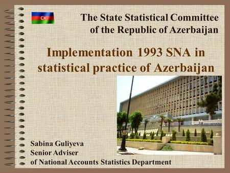 Implementation 1993 SNA in statistical practice of Azerbaijan The State Statistical Committee of the Republic of Azerbaijan Sabina Guliyeva Senior Adviser.