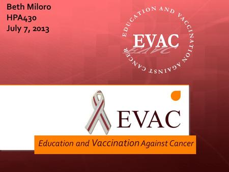 EVAC Education and Vaccination Against Cancer Beth Miloro HPA430 July 7, 2013.