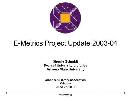 Www.arl.org E-Metrics Project Update 2003-04 American Library Assocation Orlando June 27, 2002 Sherrie Schmidt Dean of University Libraries Arizona State.