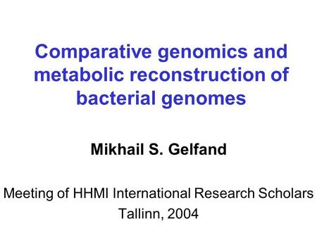 Comparative genomics and metabolic reconstruction of bacterial genomes Mikhail S. Gelfand Meeting of HHMI International Research Scholars Tallinn, 2004.