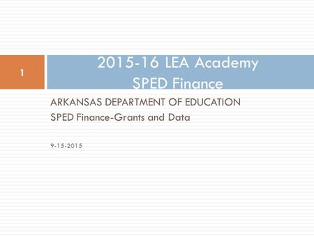 ARKANSAS DEPARTMENT OF EDUCATION SPED Finance-Grants and Data 9-15-2015 2015-16 LEA Academy SPED Finance 1.