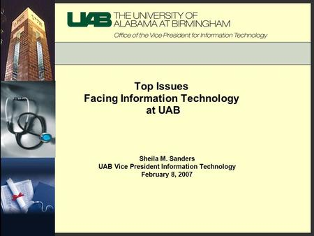 Top Issues Facing Information Technology at UAB Sheila M. Sanders UAB Vice President Information Technology February 8, 2007.