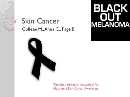 Skin Cancer Colleen M., Anna C., Page B. The black ribbon is the symbol for Melanoma/Skin Cancer Awareness.