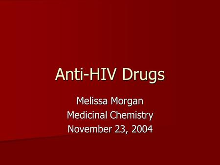Anti-HIV Drugs Melissa Morgan Medicinal Chemistry November 23, 2004.