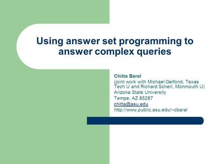 Using answer set programming to answer complex queries Chitta Baral (joint work with Michael Gelfond, Texas Tech U and Richard Scherl, Monmouth U) Arizona.
