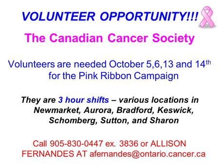 VOLUNTEER OPPORTUNITY!!! The Canadian Cancer Society Volunteers are needed October 5,6,13 and 14 th for the Pink Ribbon Campaign They are 3 hour shifts.