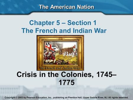 The American Nation Chapter 5 – Section 1 The French and Indian War Crisis in the Colonies, 1745– 1775 Copyright © 2003 by Pearson Education, Inc., publishing.