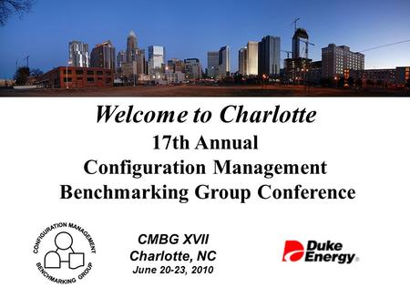 Welcome to Charlotte 17th Annual Configuration Management Benchmarking Group Conference CMBG XVII Charlotte, NC June 20-23, 2010.