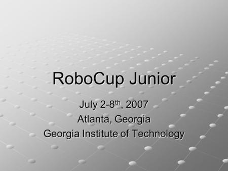 RoboCup Junior July 2-8 th, 2007 Atlanta, Georgia Georgia Institute of Technology.