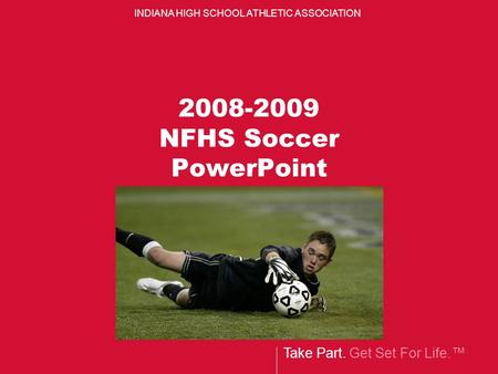 Take Part. Get Set For Life.™ INDIANA HIGH SCHOOL ATHLETIC ASSOCIATION 2008-2009 NFHS Soccer PowerPoint.