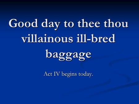 Good day to thee thou villainous ill-bred baggage Act IV begins today.