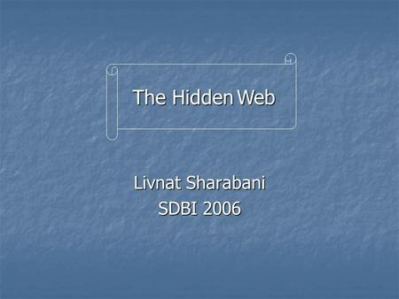"Livnat Sharabani SDBI 2006 The Hidden Web. 2 Based on: ""Distributed search over the hidden web: Hierarchical database sampling and selection"" ""Distributed."