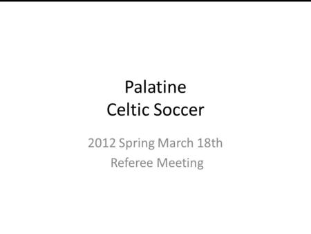 Palatine Celtic Soccer 2012 Spring March 18th Referee Meeting Manna Group Order.
